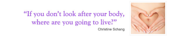 If you don't look after your body, where else are you going to live? - Christine Schang